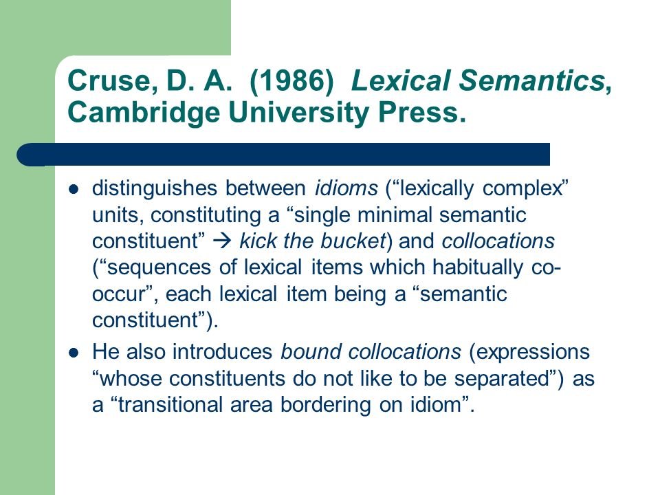 Cruse, D. A. (1986) Lexical Semantics, Cambridge University Press. distinguishes between idioms (lexically complex units, constituting a single minima