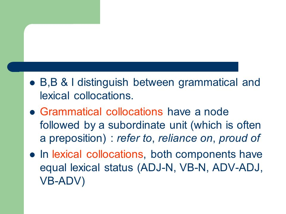 B,B & I distinguish between grammatical and lexical collocations. Grammatical collocations have a node followed by a subordinate unit (which is often