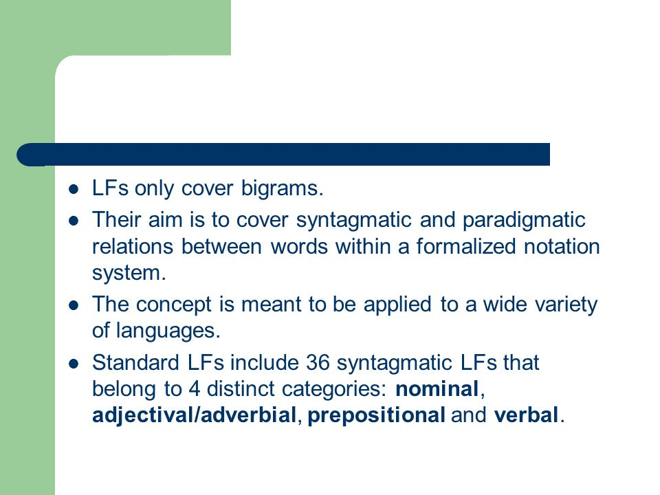 LFs only cover bigrams. Their aim is to cover syntagmatic and paradigmatic relations between words within a formalized notation system. The concept is