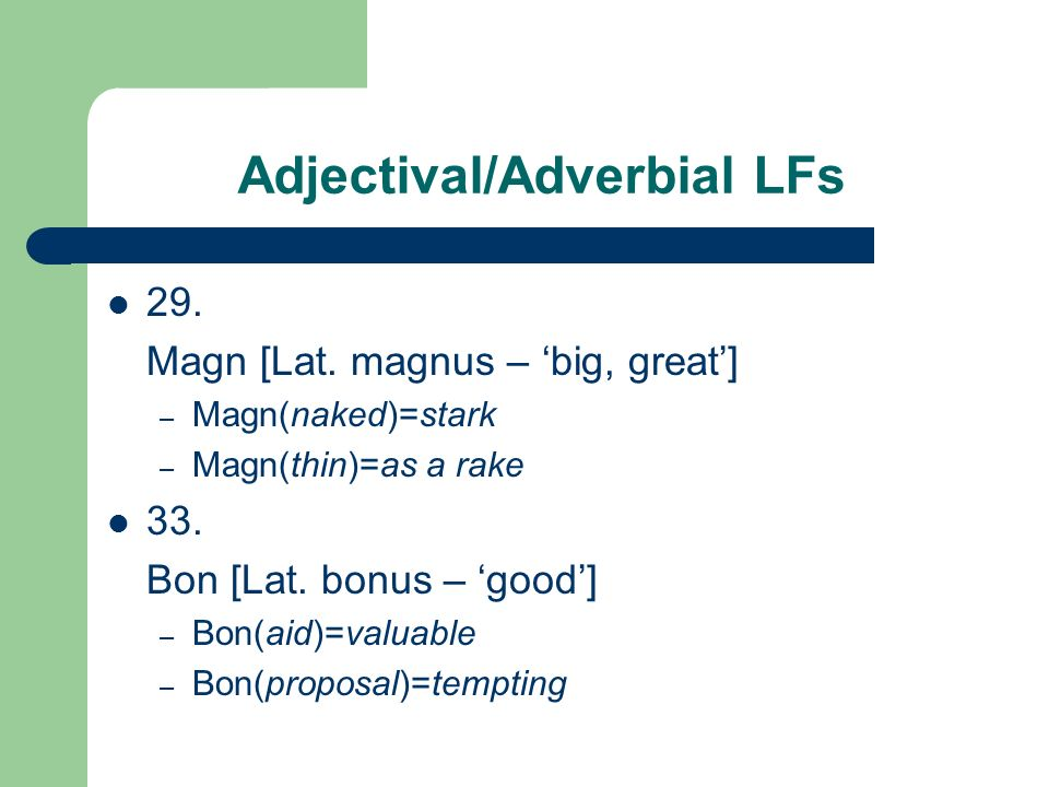 Adjectival/Adverbial LFs 29. Magn [Lat. magnus – big, great] – Magn(naked)=stark – Magn(thin)=as a rake 33. Bon [Lat. bonus – good] – Bon(aid)=valuabl