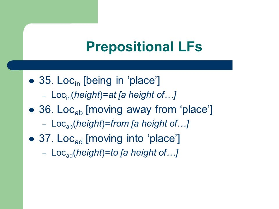 Prepositional LFs 35. Loc in [being in place] – Loc in (height)=at [a height of…] 36. Loc ab [moving away from place] – Loc ab (height)=from [a height