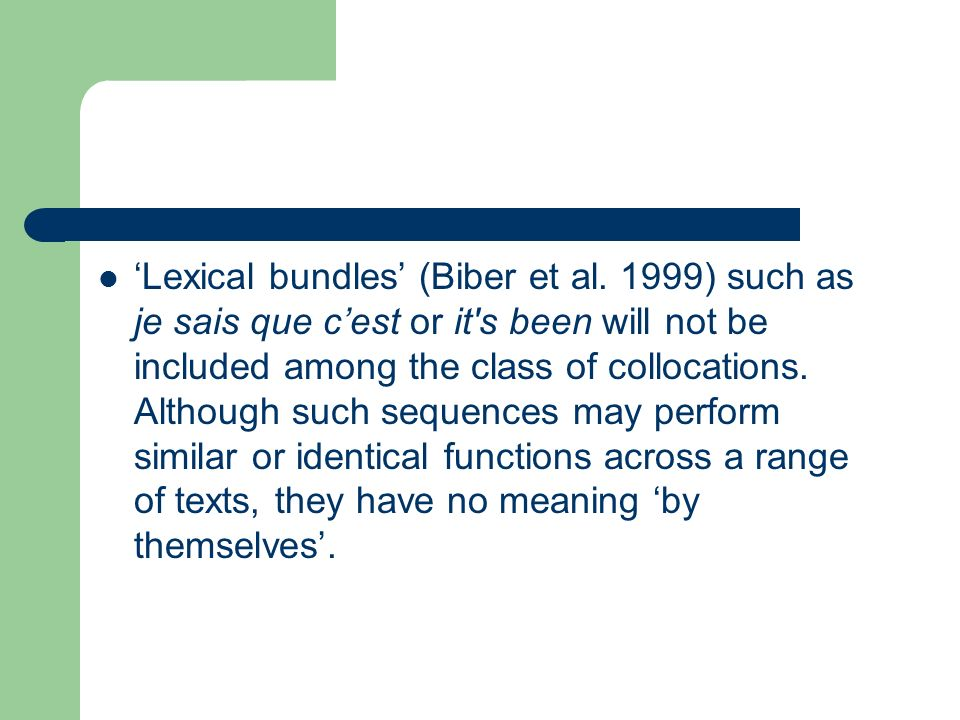 Lexical bundles (Biber et al. 1999) such as je sais que cest or it's been will not be included among the class of collocations. Although such sequence