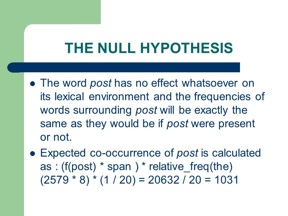 THE NULL HYPOTHESIS The word post has no effect whatsoever on its lexical environment and the frequencies of words surrounding post will be exactly th