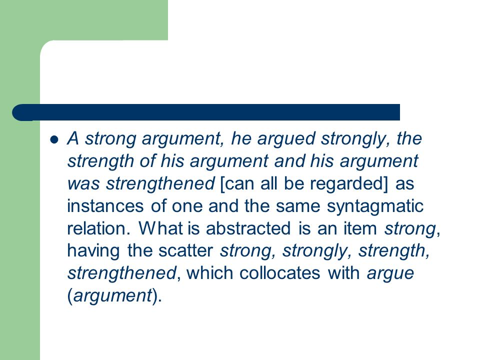 A strong argument, he argued strongly, the strength of his argument and his argument was strengthened [can all be regarded] as instances of one and th