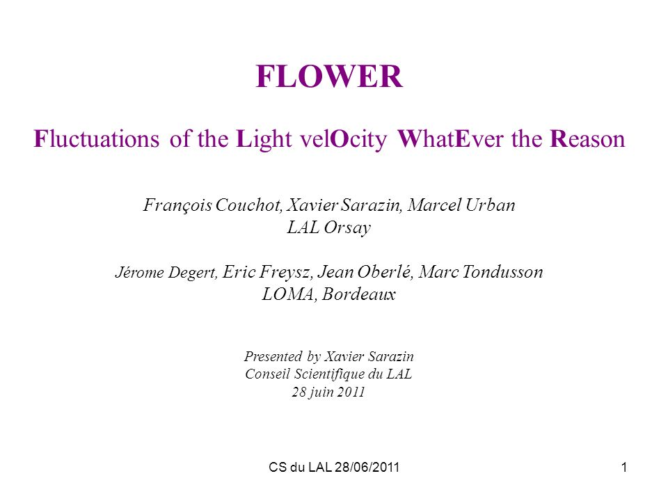 CS du LAL 28/06/20111 FLOWER Fluctuations of the Light velOcity WhatEver the Reason François Couchot, Xavier Sarazin, Marcel Urban LAL Orsay Jérome De
