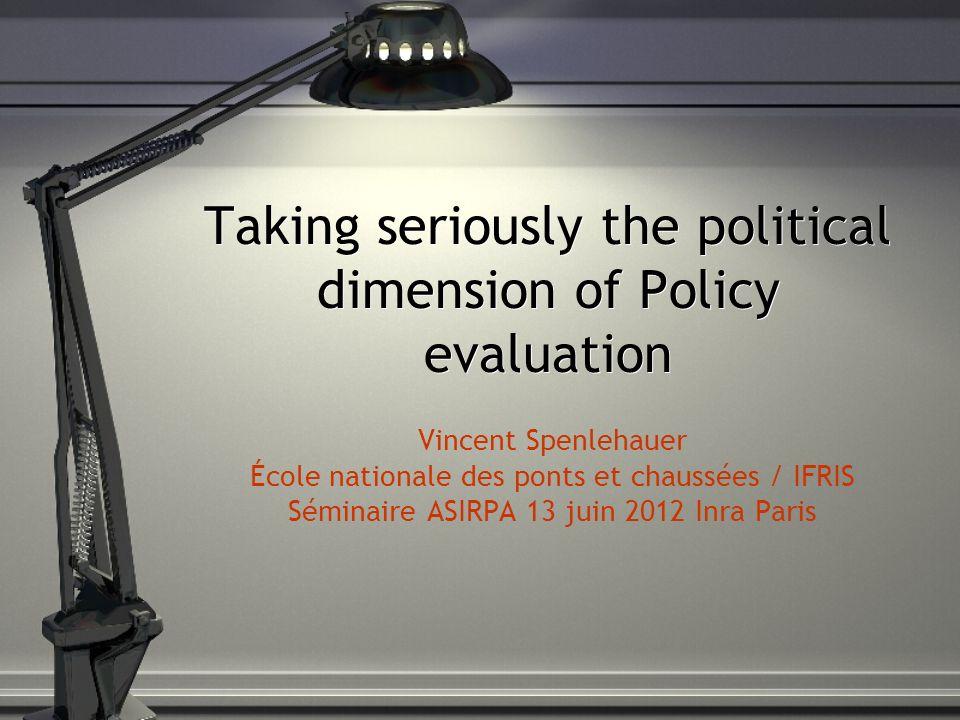 Taking seriously the political dimension of Policy evaluation Vincent Spenlehauer École nationale des ponts et chaussées / IFRIS Séminaire ASIRPA 13 juin 2012 Inra Paris