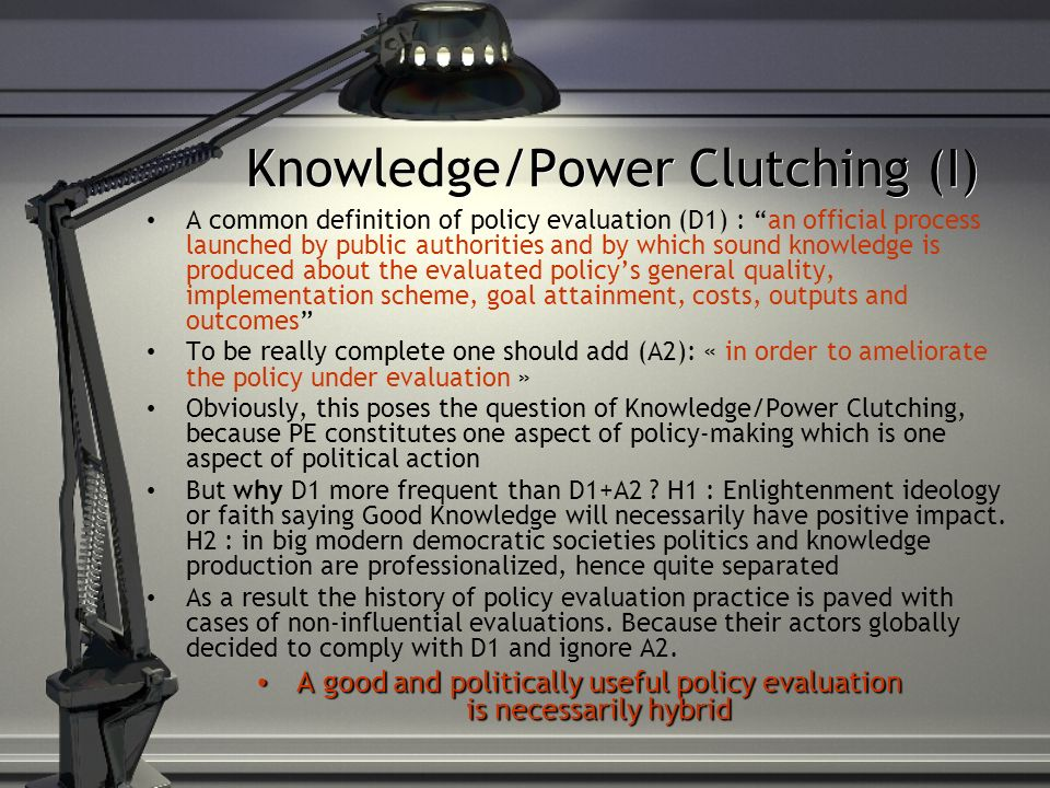 Knowledge/Power Clutching (II) Illustration from Road Safety evaluation Context: Prime Minister service, Transport Minister, Road Safety agency director… (Spenlehauer 2011) Policy folds Evaluanda envisaged Evaluanda chosen Evaluanda evaluated vehicles Car, truck, motorcycle, bicycle roads Urban, rural Governtal campaigns Gore, informative, TV, radio, press education Schools, driving schools Involvement and empowerment Infra-nal tiers of gvt, corporate world, associations Law enforcement Speed, alcohol, safety belt, helmet Mostly speed