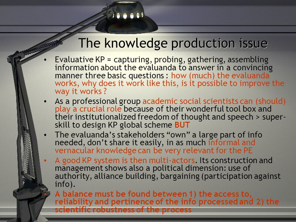 The knowledge production issue Evaluative KP = capturing, probing, gathering, assembling information about the evaluanda to answer in a convincing manner three basic questions : how (much) the evaluanda works, why does it work like this, is it possible to improve the way it works .