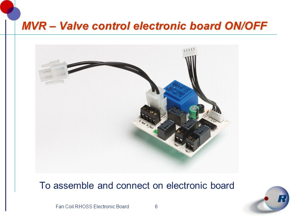 6Fan Coil RHOSS Electronic Board MVR – Valve control electronic board ON/OFF To assemble and connect on electronic board