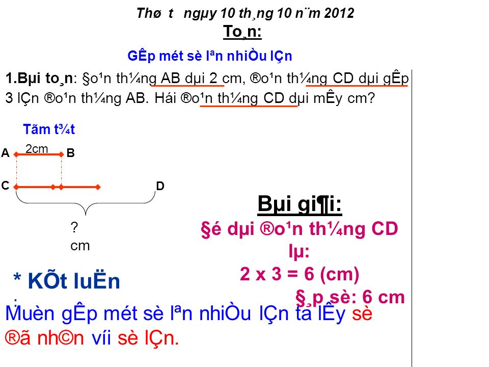Thø t­ ngµy 10 th¸ng 10 n¨m 2012 To¸n: 1.Bµi to¸n: §o¹n th¼ng AB dµi 2 cm, ®o¹n th¼ng CD dµi gÊp 3 lÇn ®o¹n th¼ng AB.