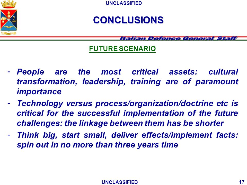 UNCLASSIFIED 17 FUTURE SCENARIO - People are the most critical assets: cultural transformation, leadership, training are of paramount importance - Tec