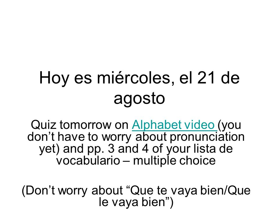 Hoy es miércoles, el 21 de agosto Quiz tomorrow on Alphabet video (you dont have to worry about pronunciation yet) and pp.