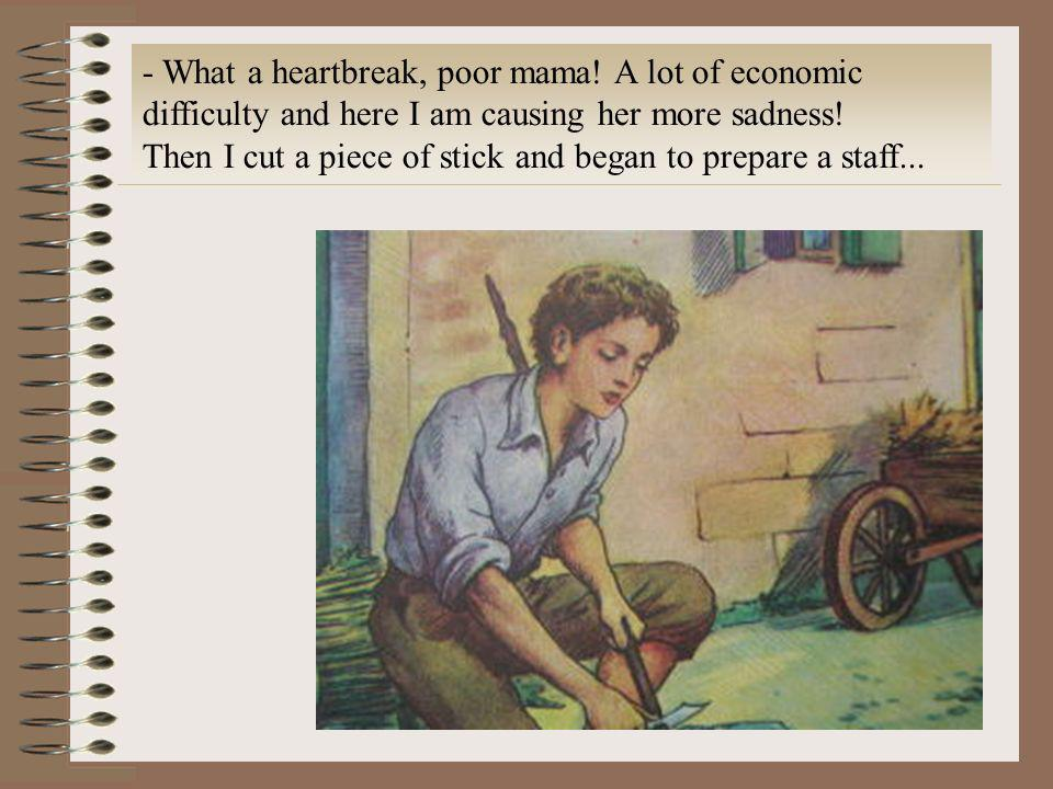 - What a heartbreak, poor mama! A lot of economic difficulty and here I am causing her more sadness! Then I cut a piece of stick and began to prepare