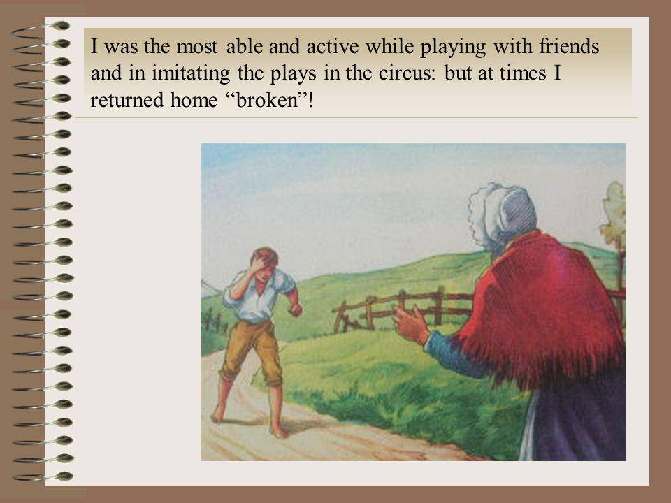 I was the most able and active while playing with friends and in imitating the plays in the circus: but at times I returned home broken!