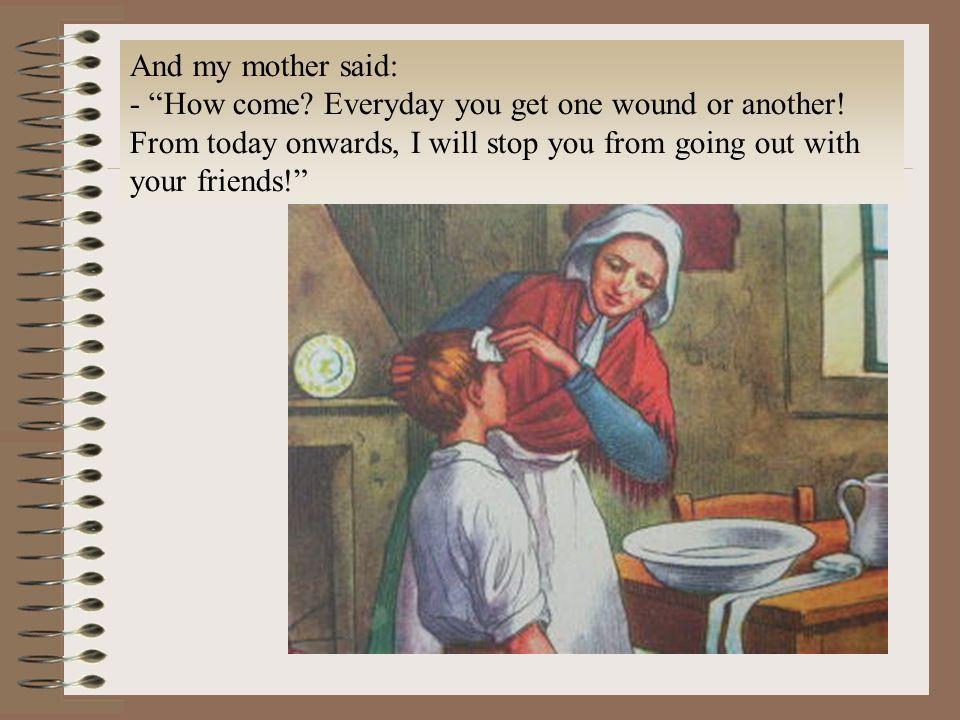And my mother said: - How come? Everyday you get one wound or another! From today onwards, I will stop you from going out with your friends!
