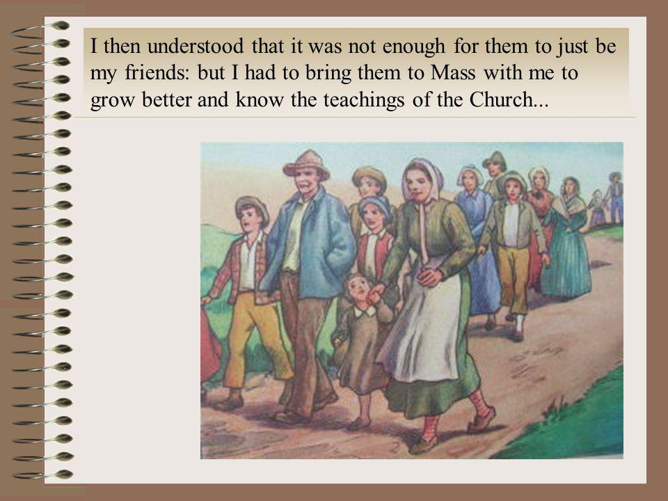 I then understood that it was not enough for them to just be my friends: but I had to bring them to Mass with me to grow better and know the teachings