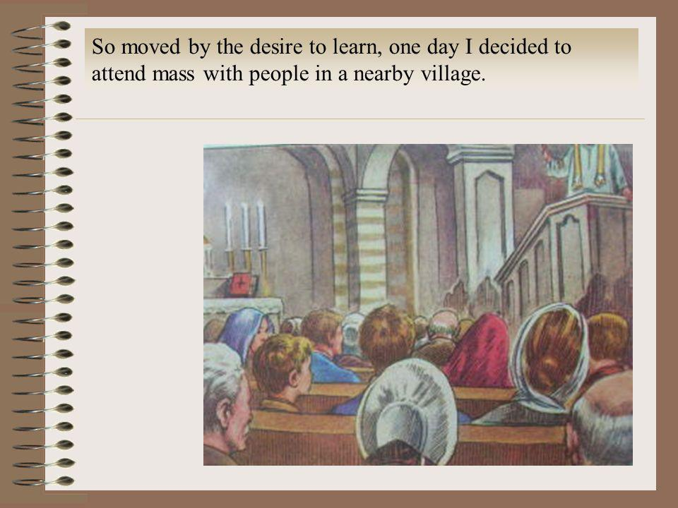 So moved by the desire to learn, one day I decided to attend mass with people in a nearby village.