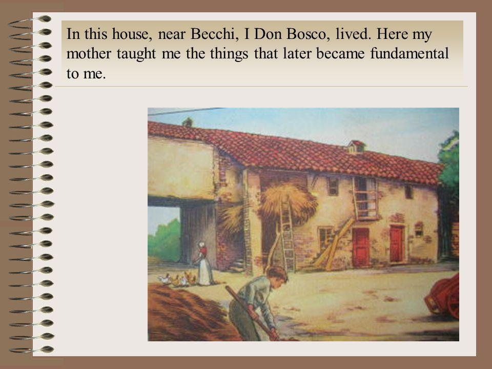 In this house, near Becchi, I Don Bosco, lived. Here my mother taught me the things that later became fundamental to me.