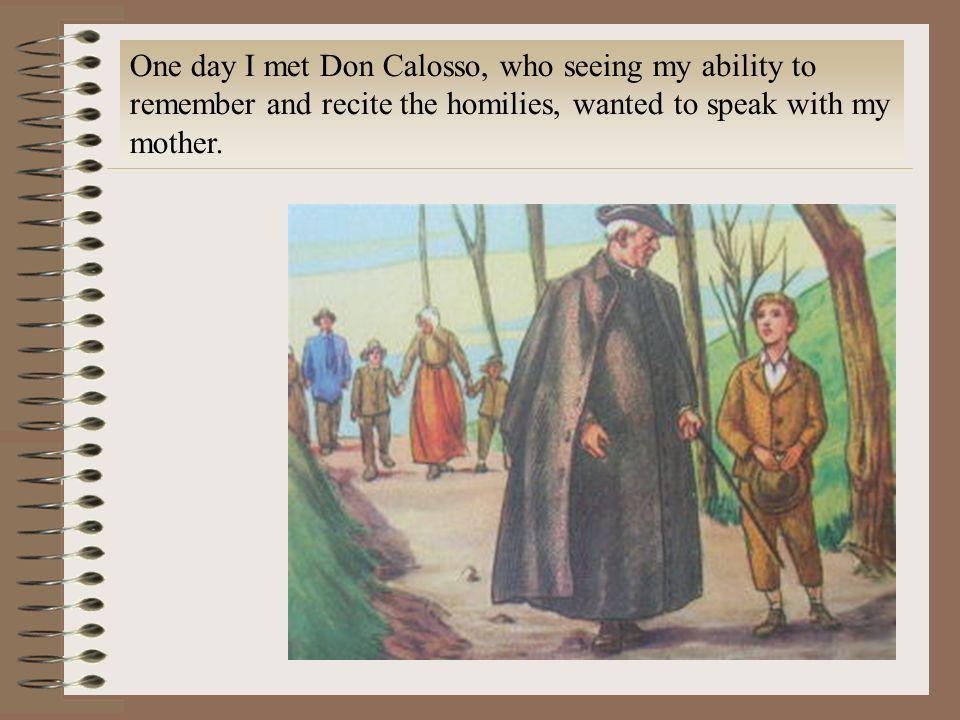 One day I met Don Calosso, who seeing my ability to remember and recite the homilies, wanted to speak with my mother.