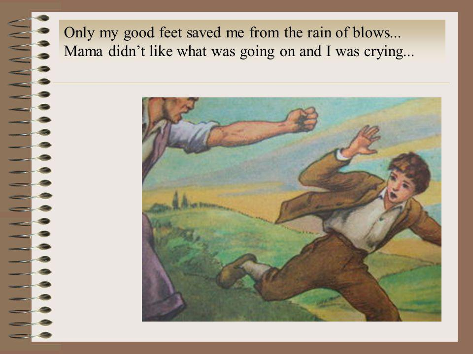 Only my good feet saved me from the rain of blows... Mama didnt like what was going on and I was crying...