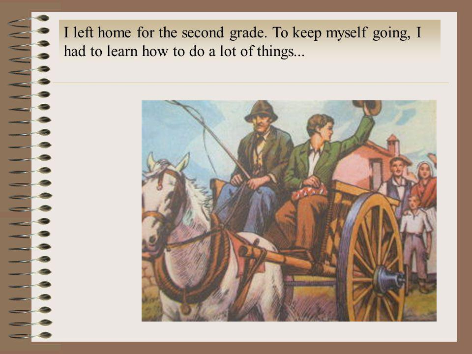 I left home for the second grade. To keep myself going, I had to learn how to do a lot of things...