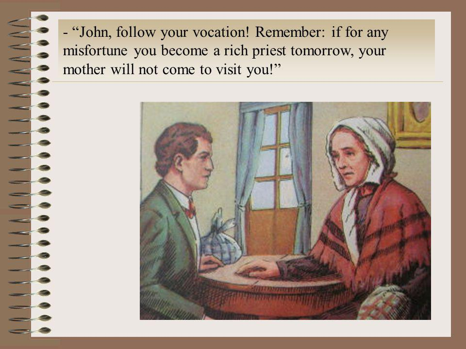 - John, follow your vocation! Remember: if for any misfortune you become a rich priest tomorrow, your mother will not come to visit you!