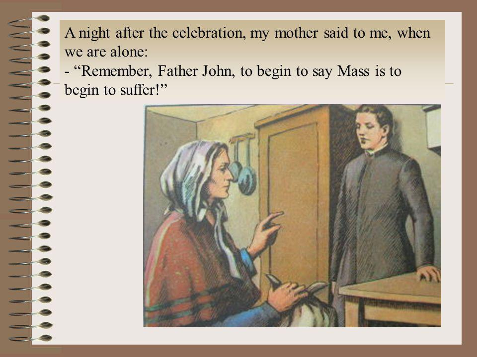 A night after the celebration, my mother said to me, when we are alone: - Remember, Father John, to begin to say Mass is to begin to suffer!