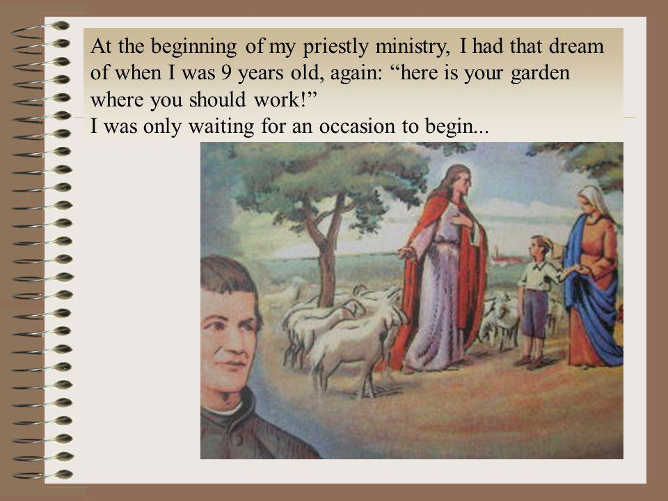 At the beginning of my priestly ministry, I had that dream of when I was 9 years old, again: here is your garden where you should work! I was only wai