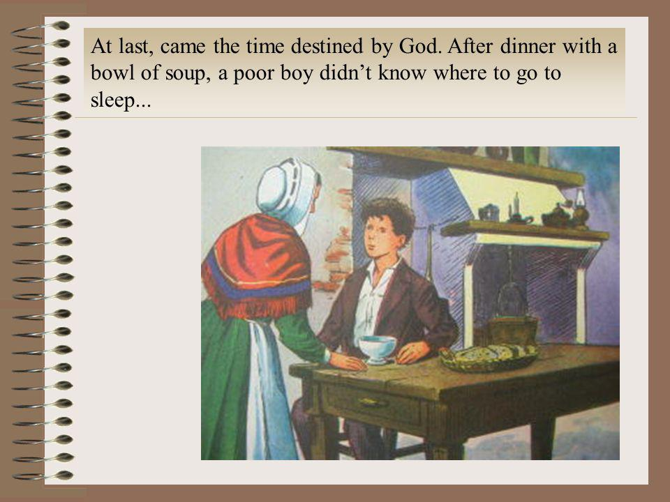 At last, came the time destined by God. After dinner with a bowl of soup, a poor boy didnt know where to go to sleep...