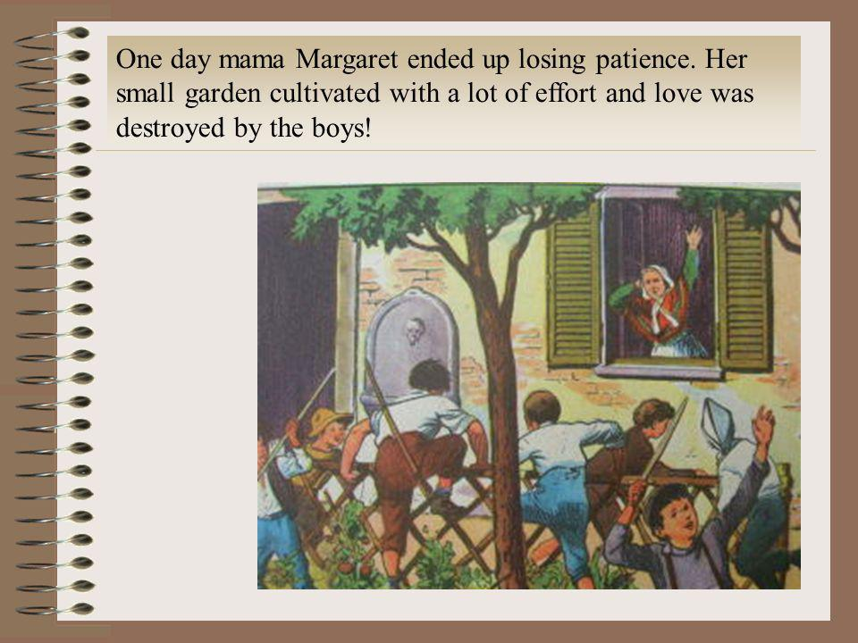 One day mama Margaret ended up losing patience. Her small garden cultivated with a lot of effort and love was destroyed by the boys!