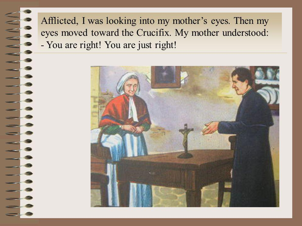 Afflicted, I was looking into my mothers eyes. Then my eyes moved toward the Crucifix. My mother understood: - You are right! You are just right!