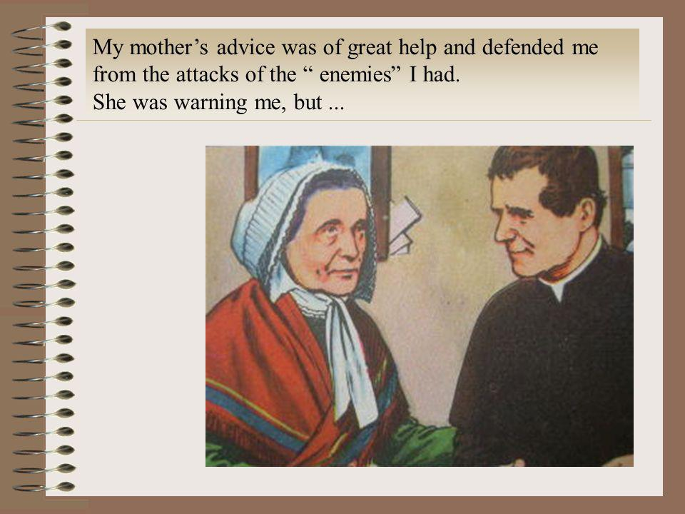 My mothers advice was of great help and defended me from the attacks of the enemies I had. She was warning me, but...