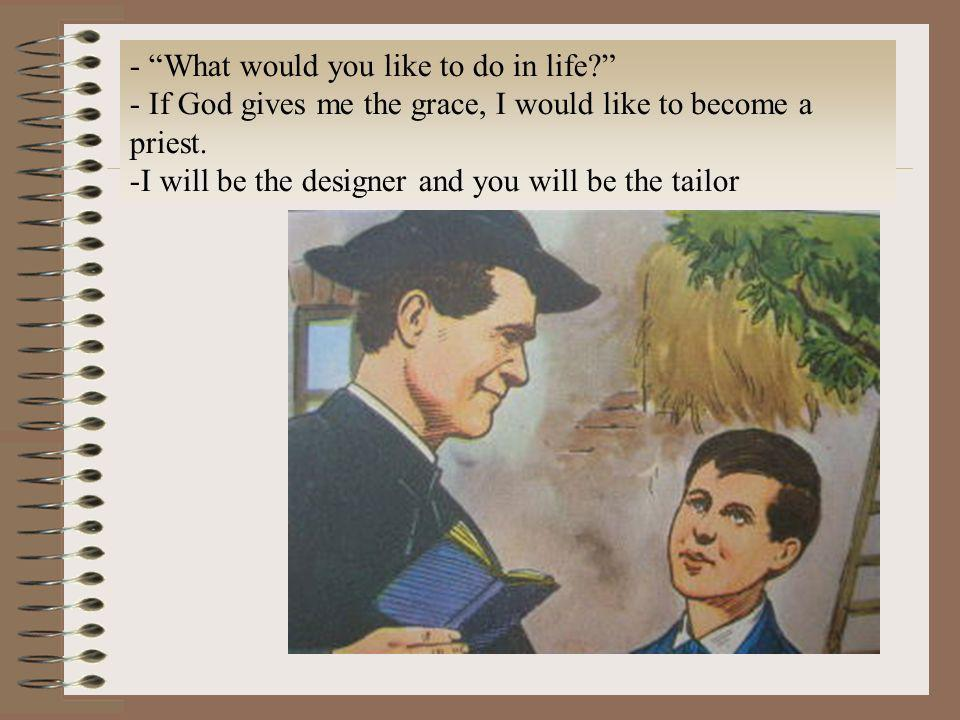 - What would you like to do in life? - If God gives me the grace, I would like to become a priest. -I will be the designer and you will be the tailor