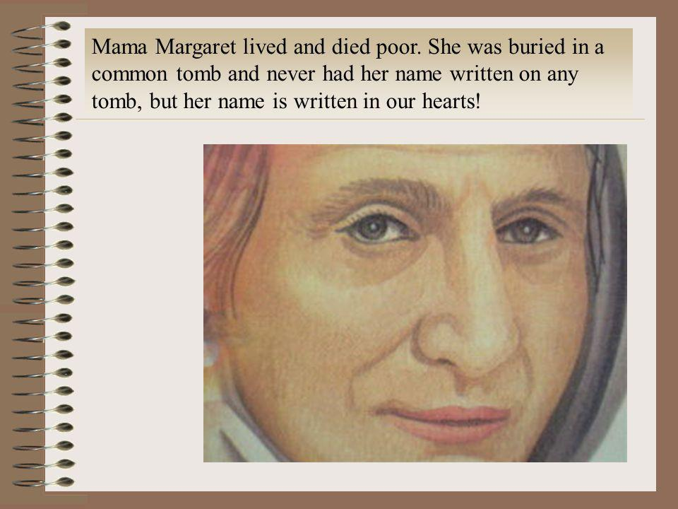 Mama Margaret lived and died poor. She was buried in a common tomb and never had her name written on any tomb, but her name is written in our hearts!