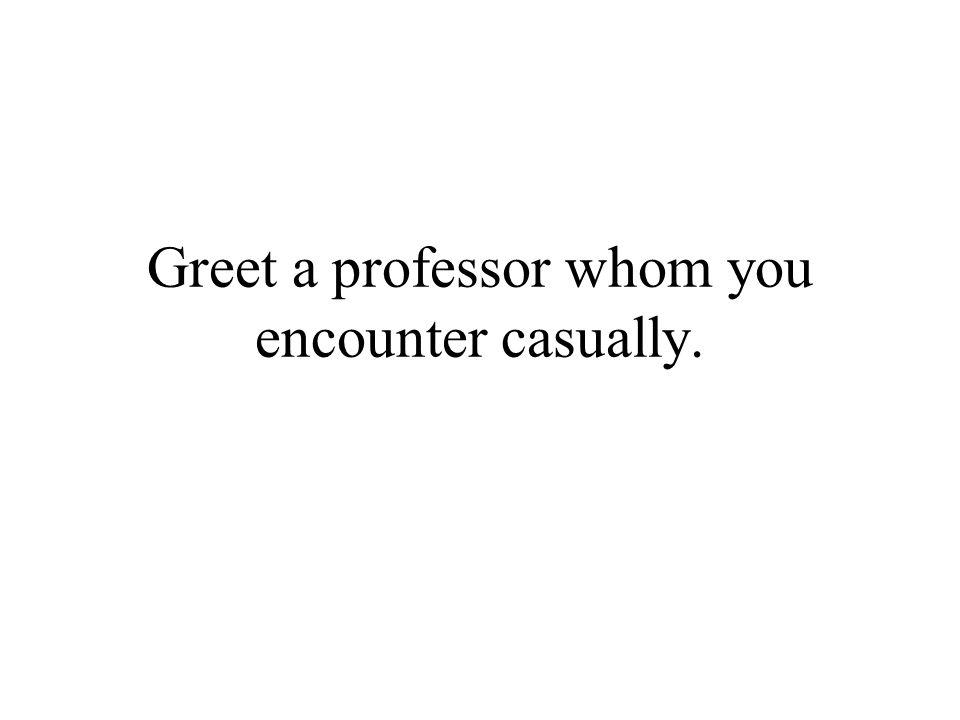 Greet a professor whom you encounter casually.