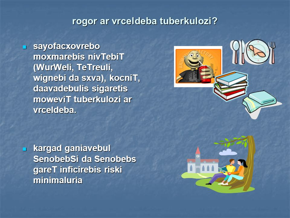 1 tubdaavadebuli weliwadSi 10-15 adamians ainficirebs 1 tubdaavadebuli weliwadSi 10-15 adamians ainficirebs daavadeba uviTardeba inficirebulTa daaxloebiT 10%- s daavadeba uviTardeba inficirebulTa daaxloebiT 10%- s daavadebulTa Ddrouli gamovlenisa da swori mkurnalobis SemTxvevaSi tuberkulozi gankurnebadia SemTxvevaTa TiTqmis 100 %-Si daavadebulTa Ddrouli gamovlenisa da swori mkurnalobis SemTxvevaSi tuberkulozi gankurnebadia SemTxvevaTa TiTqmis 100 %-Si