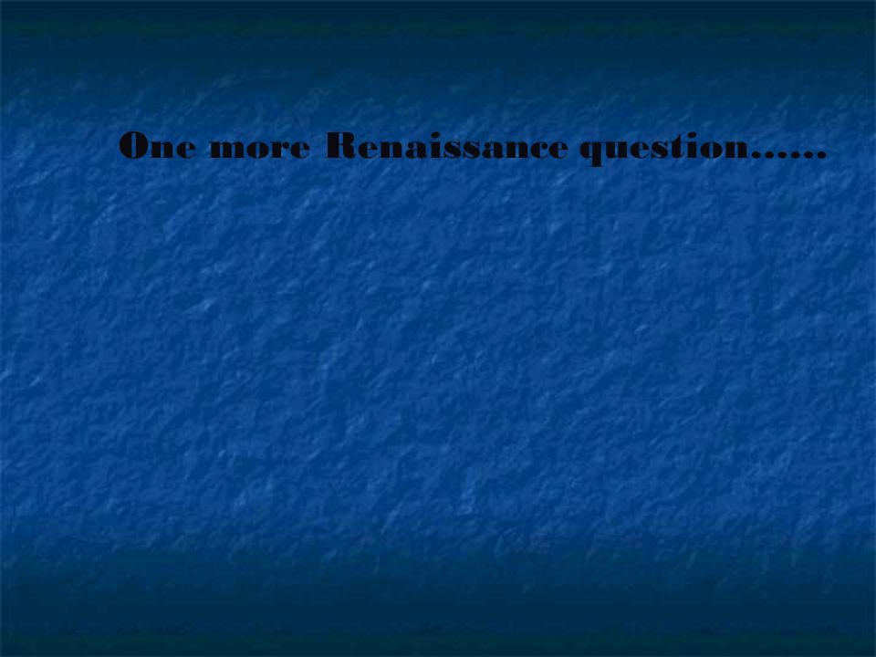 One more Renaissance question……