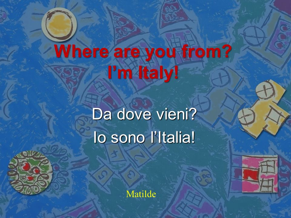 Where are I you from live? Dove io tu da vivi? Alisea