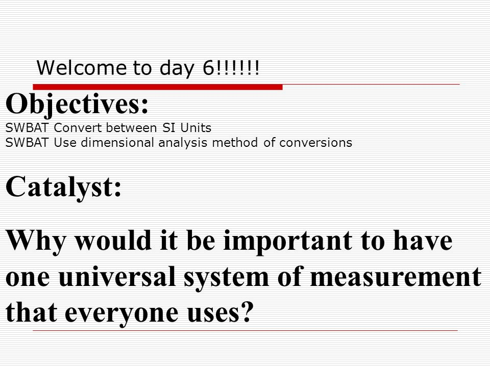 Agenda 8/24 Converting between SI Units Using dimensional analysis method of conversions Practice makes perfect!!!!