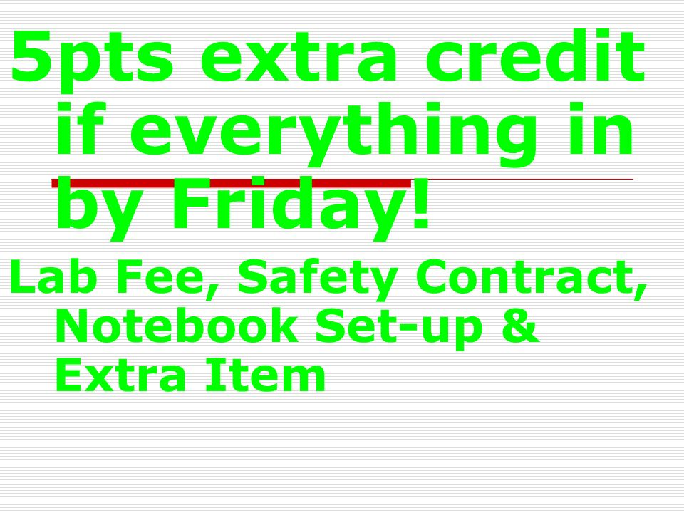 5pts extra credit if everything in by Friday! Lab Fee, Safety Contract, Notebook Set-up & Extra Item
