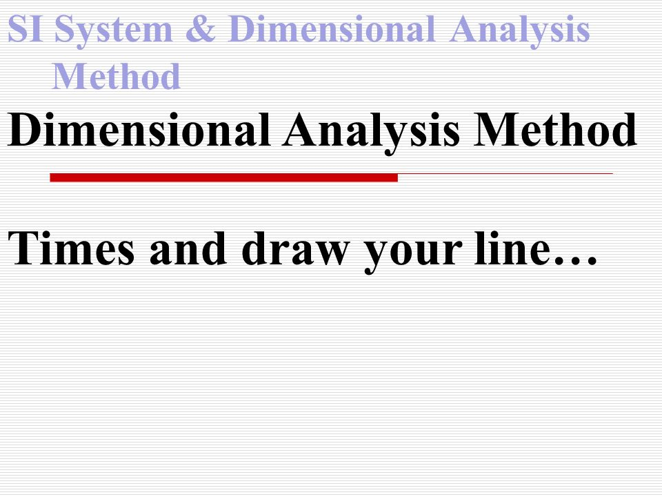 SI System & Dimensional Analysis Method Dimensional Analysis Method Times and draw your line…