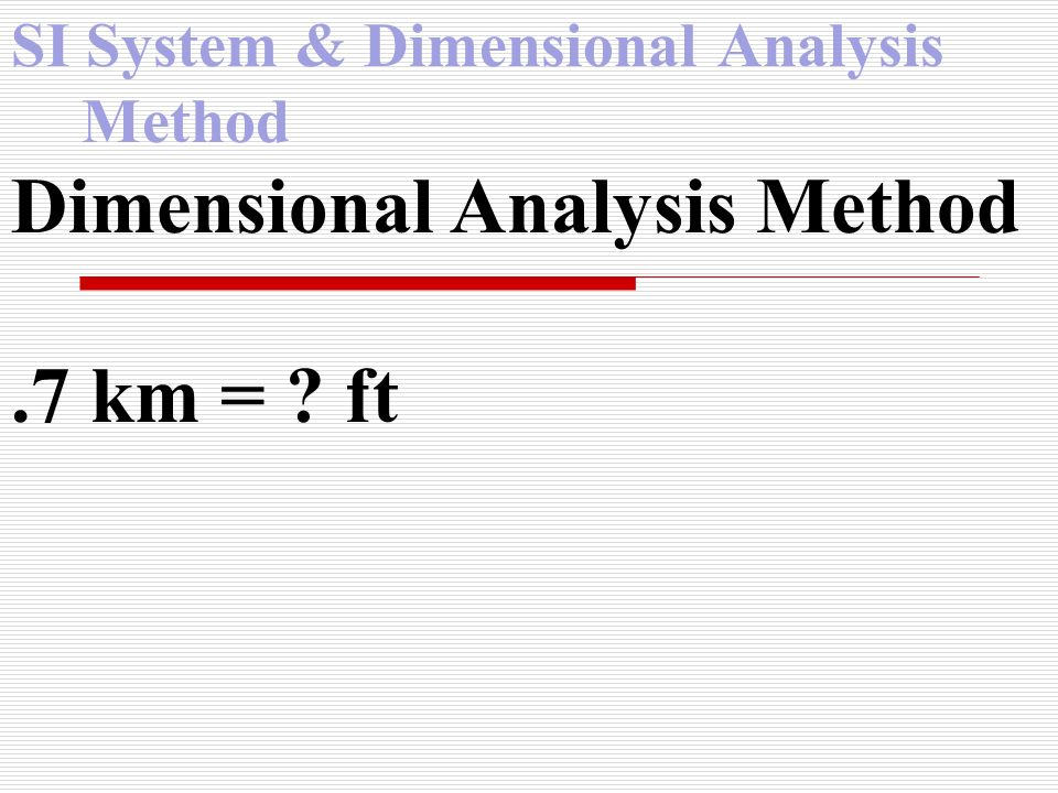 SI System & Dimensional Analysis Method Dimensional Analysis Method.7 km = ? ft