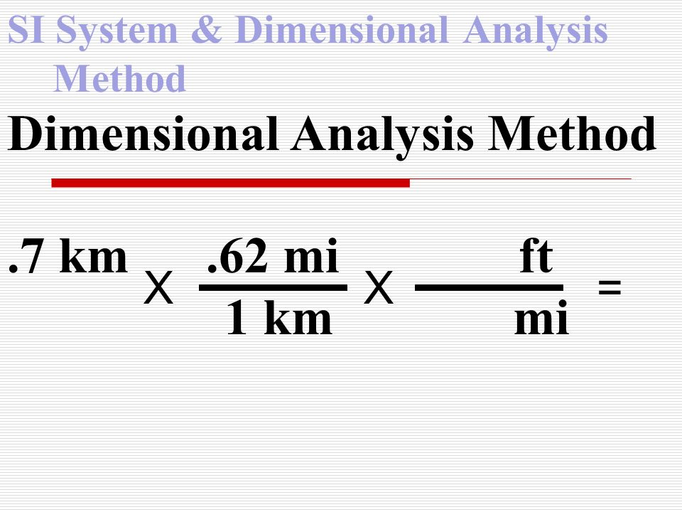SI System & Dimensional Analysis Method Dimensional Analysis Method.7 km.62 mi ft 1 km mi X X =