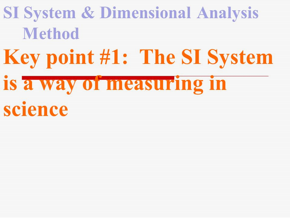 SI System & Dimensional Analysis Method Key point #1: The SI System is a way of measuring in science