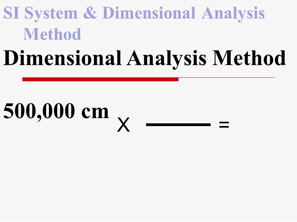 SI System & Dimensional Analysis Method Dimensional Analysis Method 500,000 cm X =
