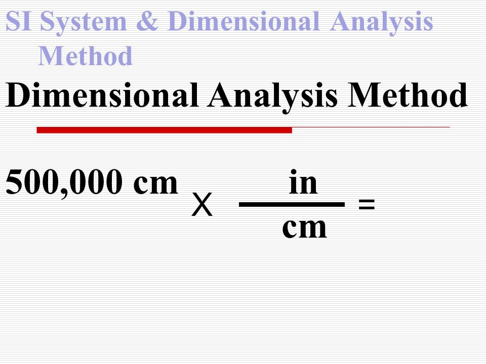 SI System & Dimensional Analysis Method Dimensional Analysis Method 500,000 cm in cm X =