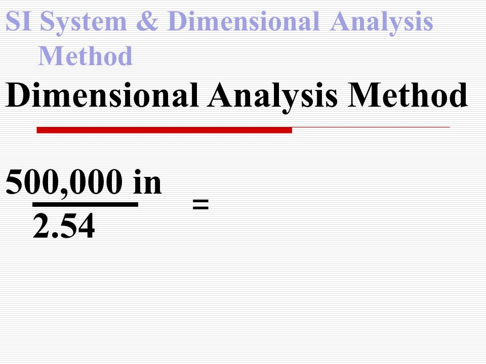 SI System & Dimensional Analysis Method Dimensional Analysis Method 500,000 in 2.54 =