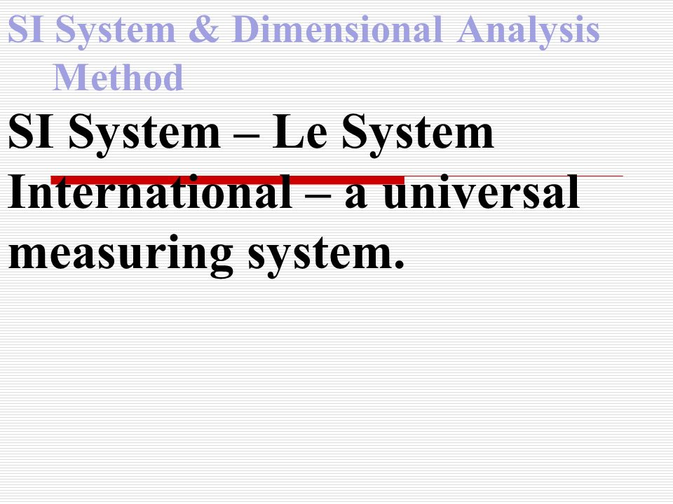 SI System & Dimensional Analysis Method km Hm Dam m dm cm mm Move decimal to right (Add Zeroes) Move decimal to left (Take off Zeroes) 231 dm How many meters?