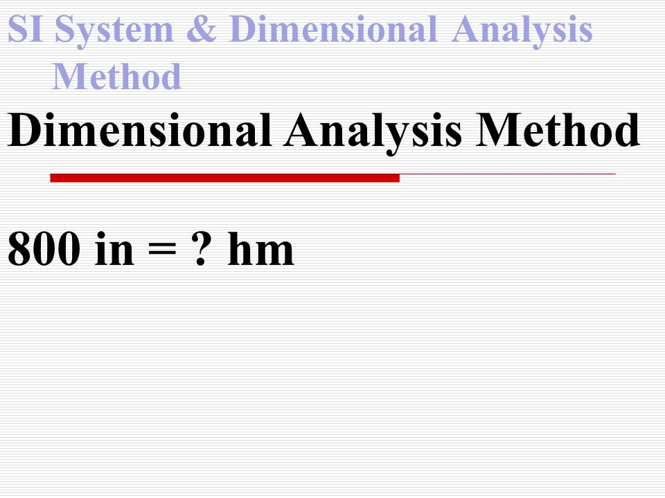 SI System & Dimensional Analysis Method Dimensional Analysis Method 800 in = ? hm