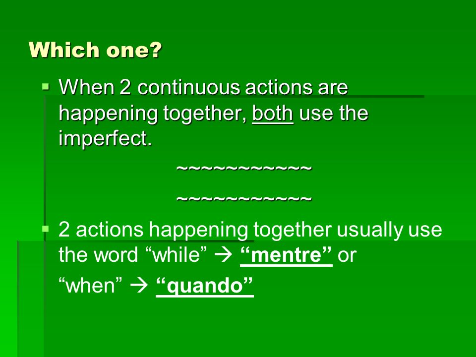 Which one. When 2 continuous actions are happening together, both use the imperfect.